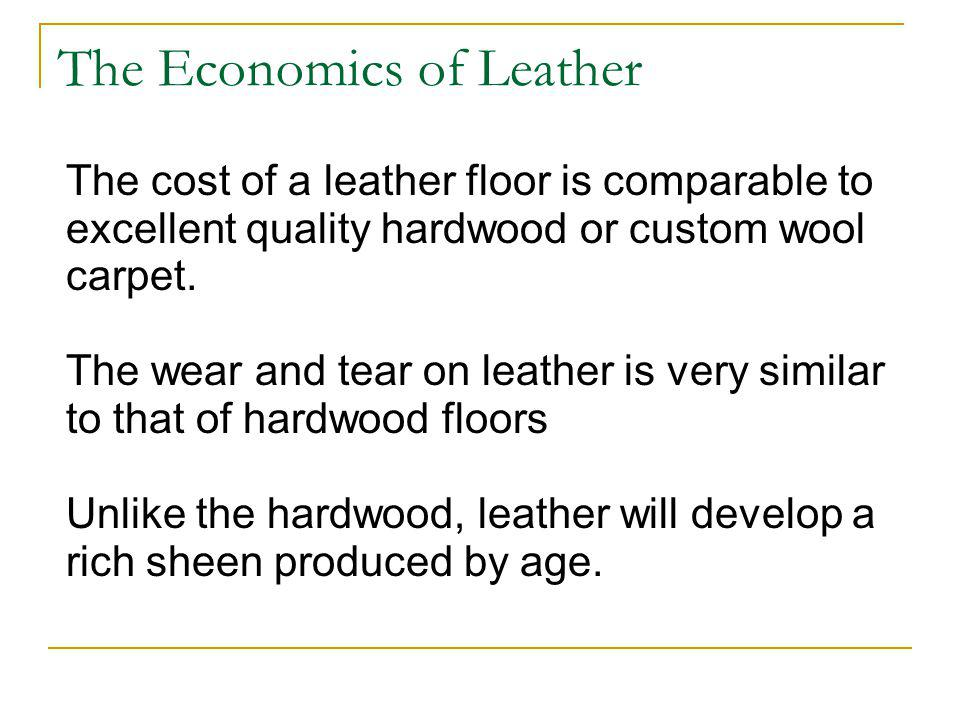 The Economics of Leather The cost of a leather floor is comparable to excellent quality hardwood or custom wool carpet.