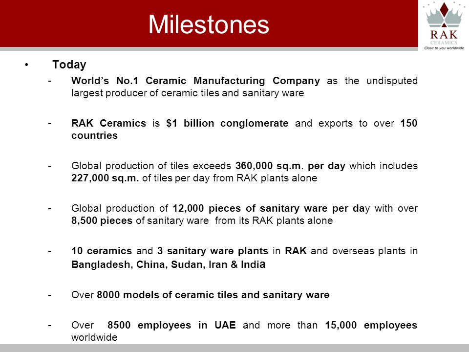 Today -Worlds No.1 Ceramic Manufacturing Company as the undisputed largest producer of ceramic tiles and sanitary ware -RAK Ceramics is $1 billion conglomerate and exports to over 150 countries -Global production of tiles exceeds 360,000 sq.m.