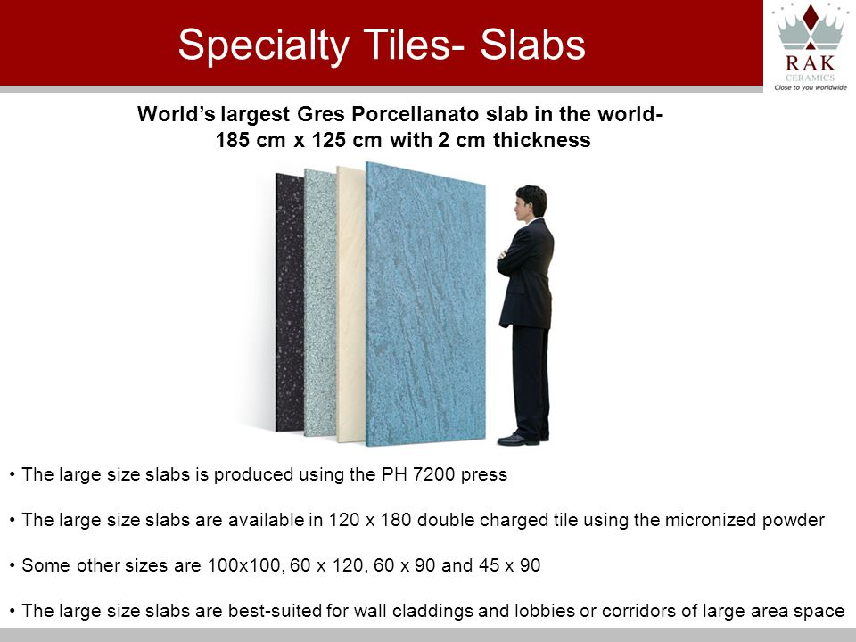 The large size slabs is produced using the PH 7200 press The large size slabs are available in 120 x 180 double charged tile using the micronized powder Some other sizes are 100x100, 60 x 120, 60 x 90 and 45 x 90 The large size slabs are best-suited for wall claddings and lobbies or corridors of large area space Worlds largest Gres Porcellanato slab in the world- 185 cm x 125 cm with 2 cm thickness Specialty Tiles- Slabs