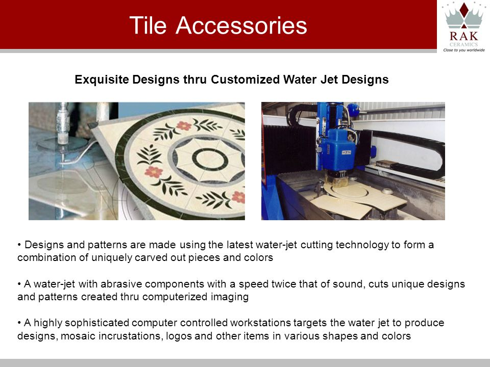 Exquisite Designs thru Customized Water Jet Designs Designs and patterns are made using the latest water-jet cutting technology to form a combination of uniquely carved out pieces and colors A water-jet with abrasive components with a speed twice that of sound, cuts unique designs and patterns created thru computerized imaging A highly sophisticated computer controlled workstations targets the water jet to produce designs, mosaic incrustations, logos and other items in various shapes and colors Tile Accessories