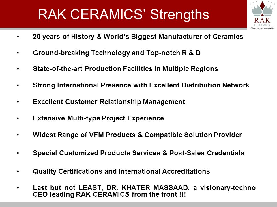 20 years of History & Worlds Biggest Manufacturer of Ceramics Ground-breaking Technology and Top-notch R & D State-of-the-art Production Facilities in Multiple Regions Strong International Presence with Excellent Distribution Network Excellent Customer Relationship Management Extensive Multi-type Project Experience Widest Range of VFM Products & Compatible Solution Provider Special Customized Products Services & Post-Sales Credentials Quality Certifications and International Accreditations Last but not LEAST, DR.