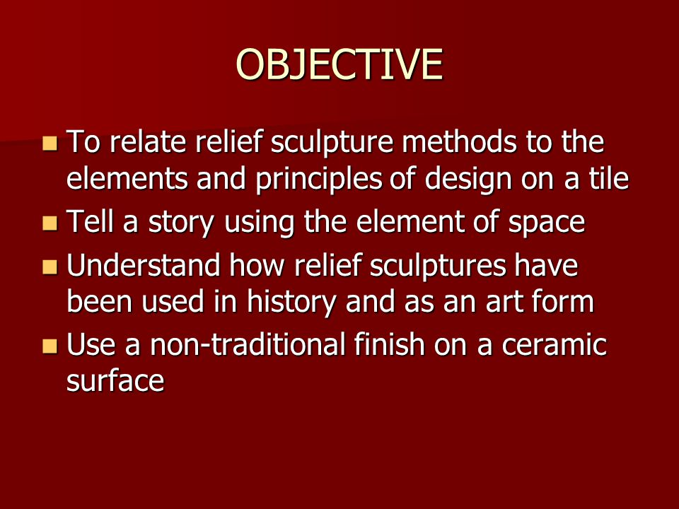 OBJECTIVE To relate relief sculpture methods to the elements and principles of design on a tile To relate relief sculpture methods to the elements and