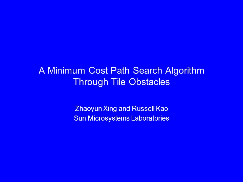 A Minimum Cost Path Search Algorithm Through Tile Obstacles Zhaoyun Xing and Russell Kao Sun Microsystems Laboratories