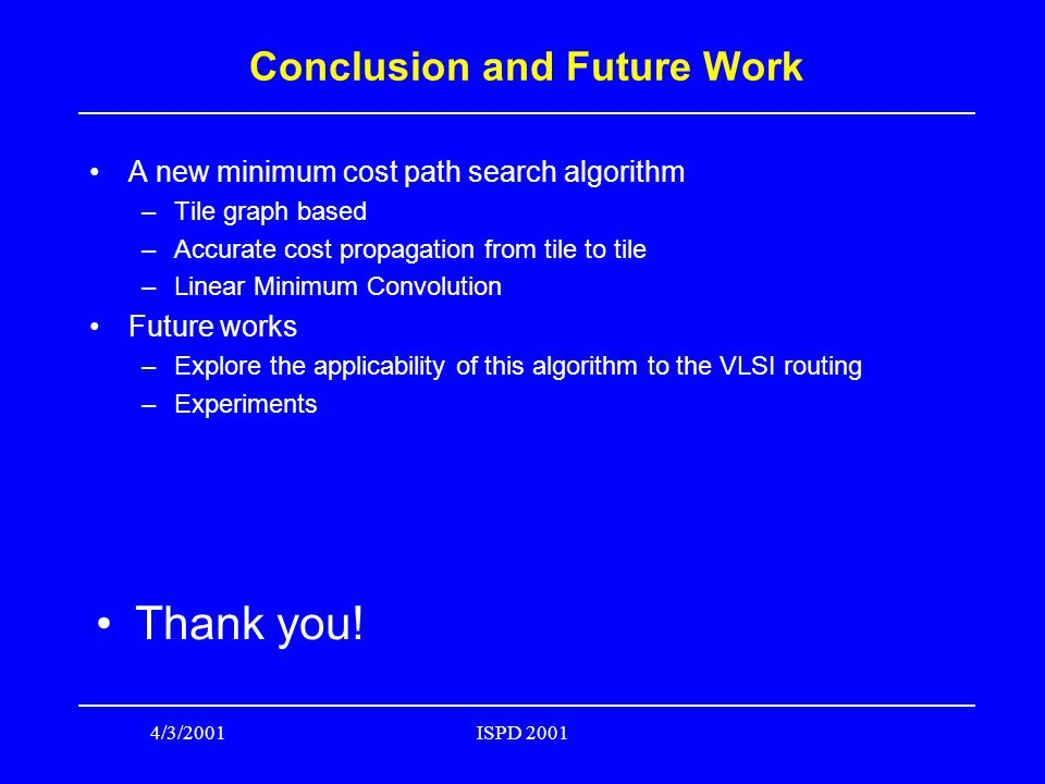 4/3/2001ISPD 2001 Conclusion and Future Work A new minimum cost path search algorithm –Tile graph based –Accurate cost propagation from tile to tile –Linear Minimum Convolution Future works –Explore the applicability of this algorithm to the VLSI routing –Experiments Thank you!
