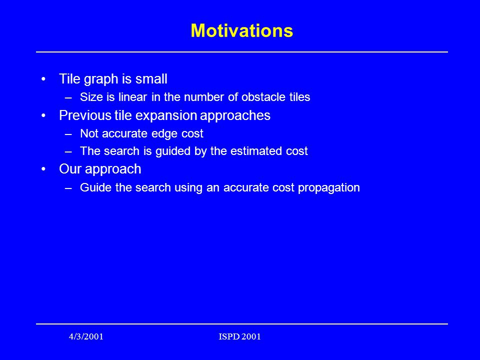 4/3/2001ISPD 2001 Motivations Tile graph is small –Size is linear in the number of obstacle tiles Previous tile expansion approaches –Not accurate edge cost –The search is guided by the estimated cost Our approach –Guide the search using an accurate cost propagation
