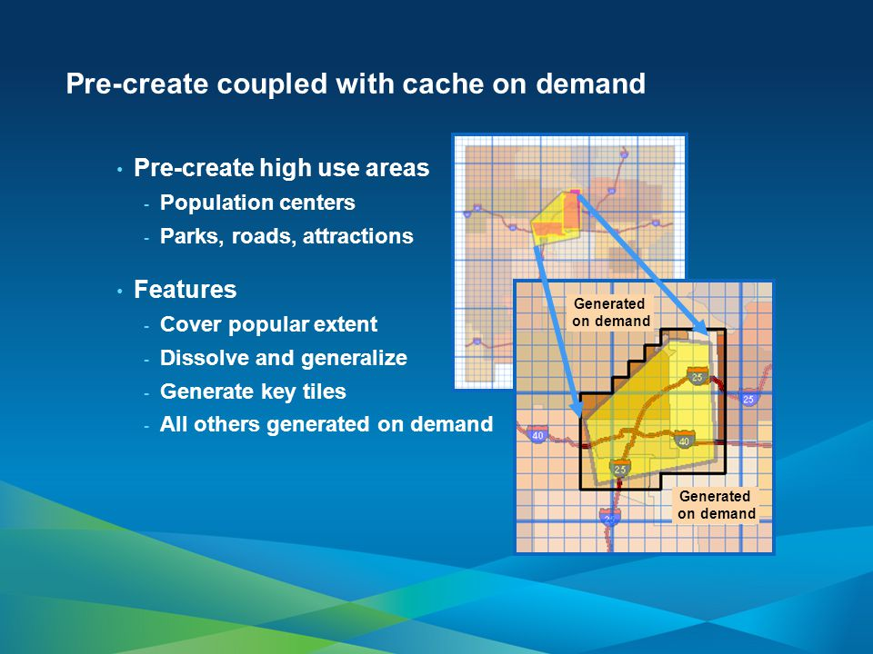 Pre-create coupled with cache on demand Pre-create high use areas - Population centers - Parks, roads, attractions Features - Cover popular extent - Dissolve and generalize - Generate key tiles - All others generated on demand Generated on demand