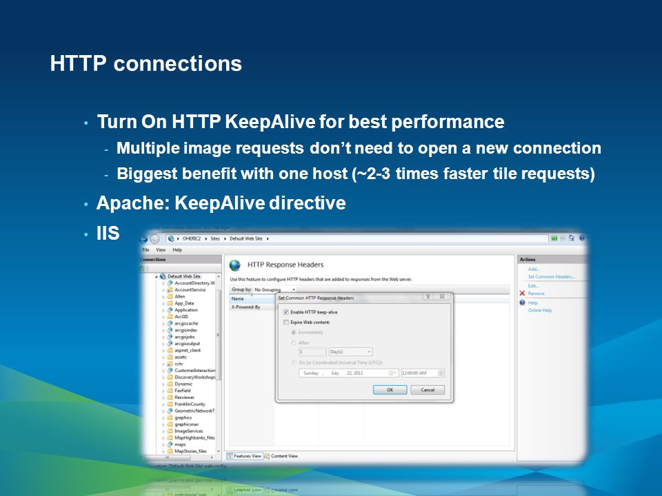 HTTP connections Turn On HTTP KeepAlive for best performance - Multiple image requests dont need to open a new connection - Biggest benefit with one host (~2-3 times faster tile requests) Apache: KeepAlive directive IIS