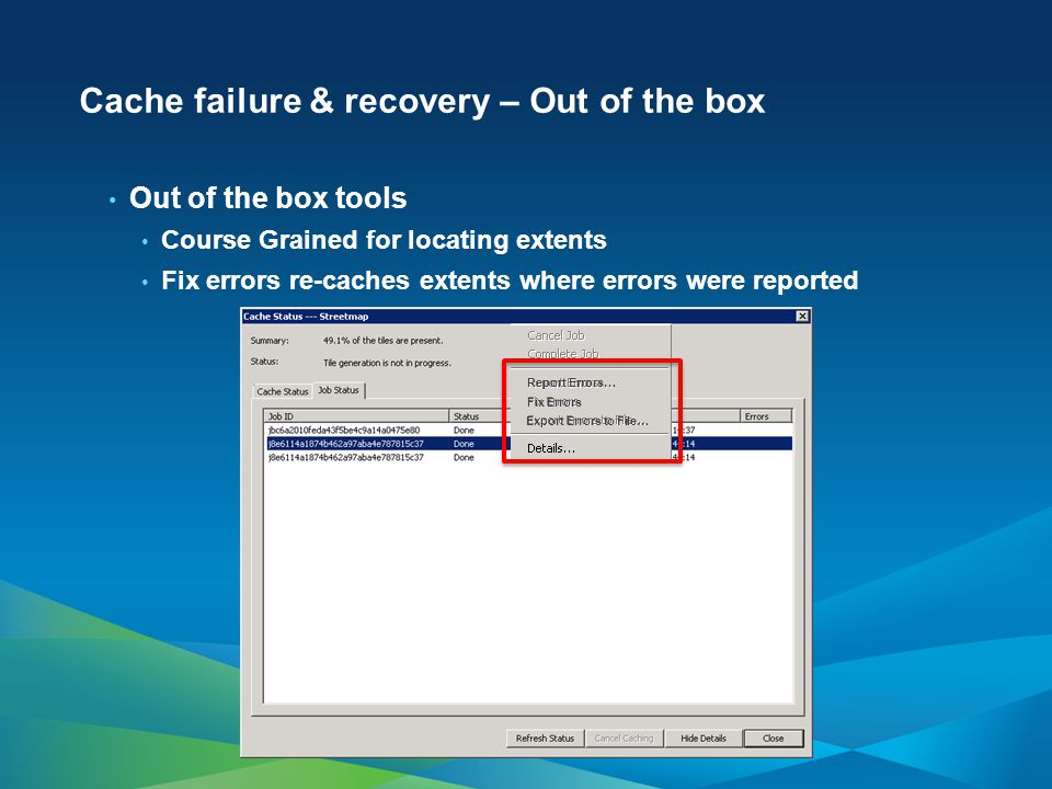 Cache failure & recovery – Out of the box Out of the box tools Course Grained for locating extents Fix errors re-caches extents where errors were reported Report Errors… Fix Errors Export Errors to File…