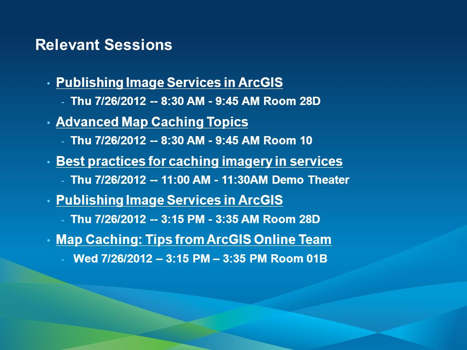 Relevant Sessions Publishing Image Services in ArcGIS - Thu 7/26/2012 -- 8:30 AM - 9:45 AM Room 28D Advanced Map Caching Topics - Thu 7/26/2012 -- 8:30 AM - 9:45 AM Room 10 Best practices for caching imagery in services - Thu 7/26/2012 -- 11:00 AM - 11:30AM Demo Theater Publishing Image Services in ArcGIS - Thu 7/26/2012 -- 3:15 PM - 3:35 AM Room 28D Map Caching: Tips from ArcGIS Online Team - Wed 7/26/2012 – 3:15 PM – 3:35 PM Room 01B