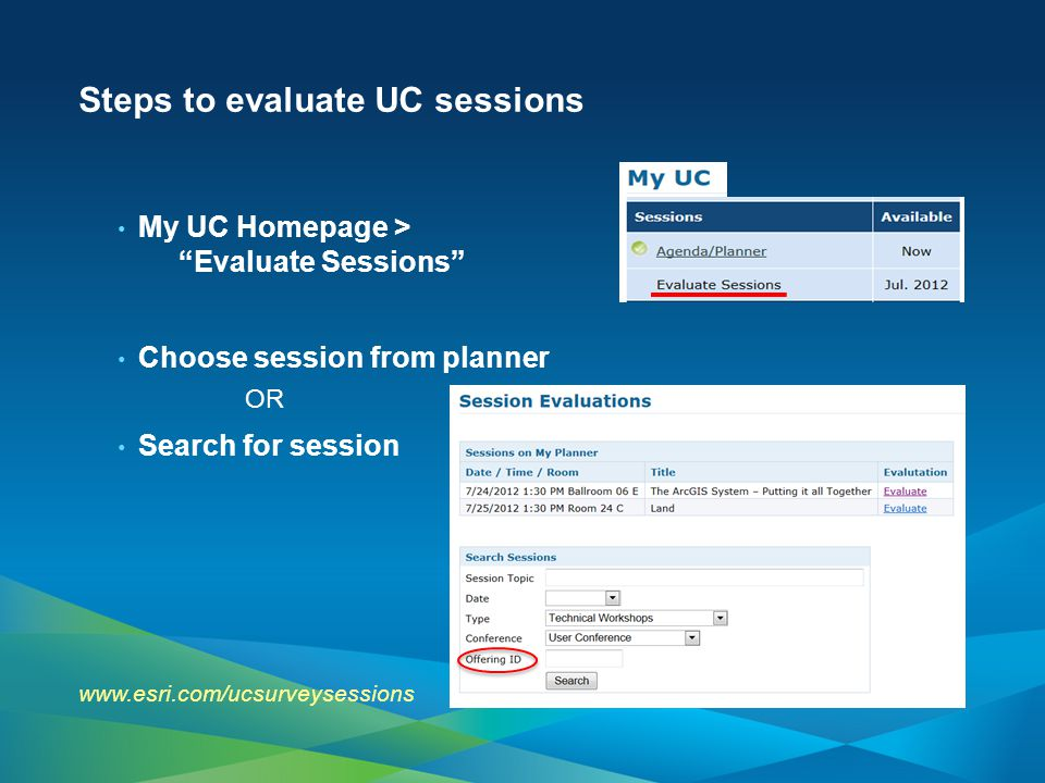 Steps to evaluate UC sessions My UC Homepage > Evaluate Sessions Choose session from planner OR Search for session www.esri.com/ucsurveysessions