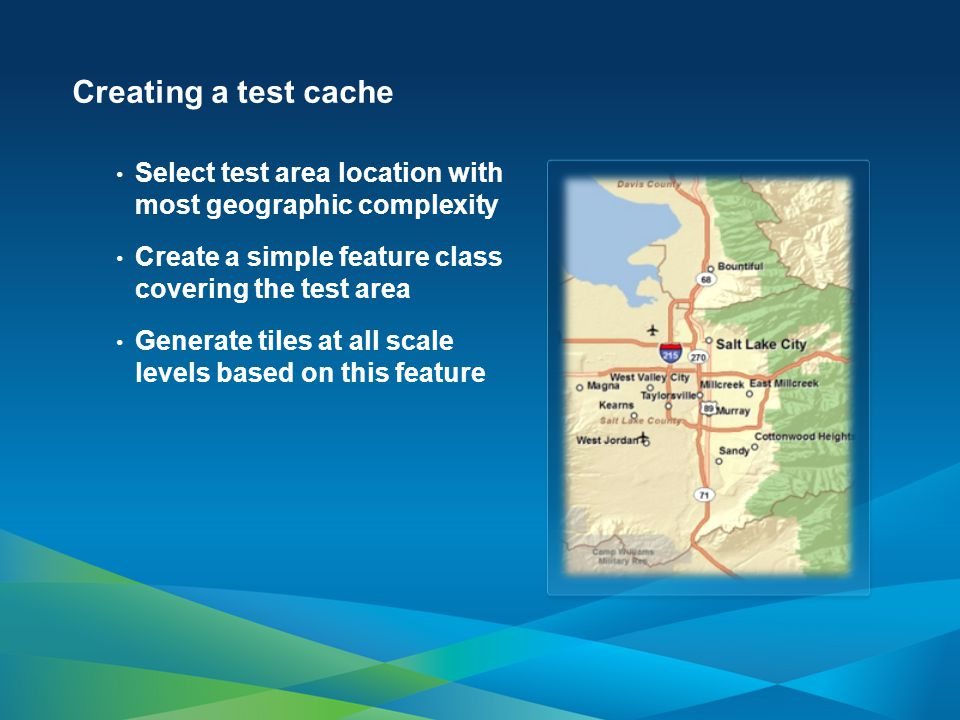 Creating a test cache Select test area location with most geographic complexity Create a simple feature class covering the test area Generate tiles at all scale levels based on this feature