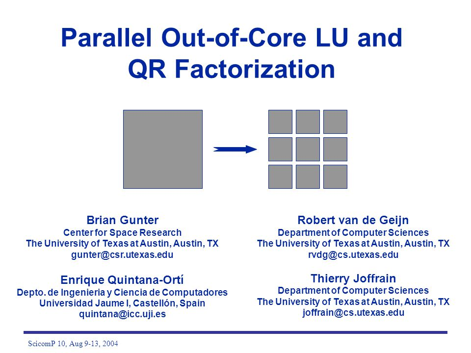 ScicomP 10, Aug 9-13, 2004 Parallel Out-of-Core LU and QR Factorization Brian Gunter Center for Space Research The University of Texas at Austin, Aust
