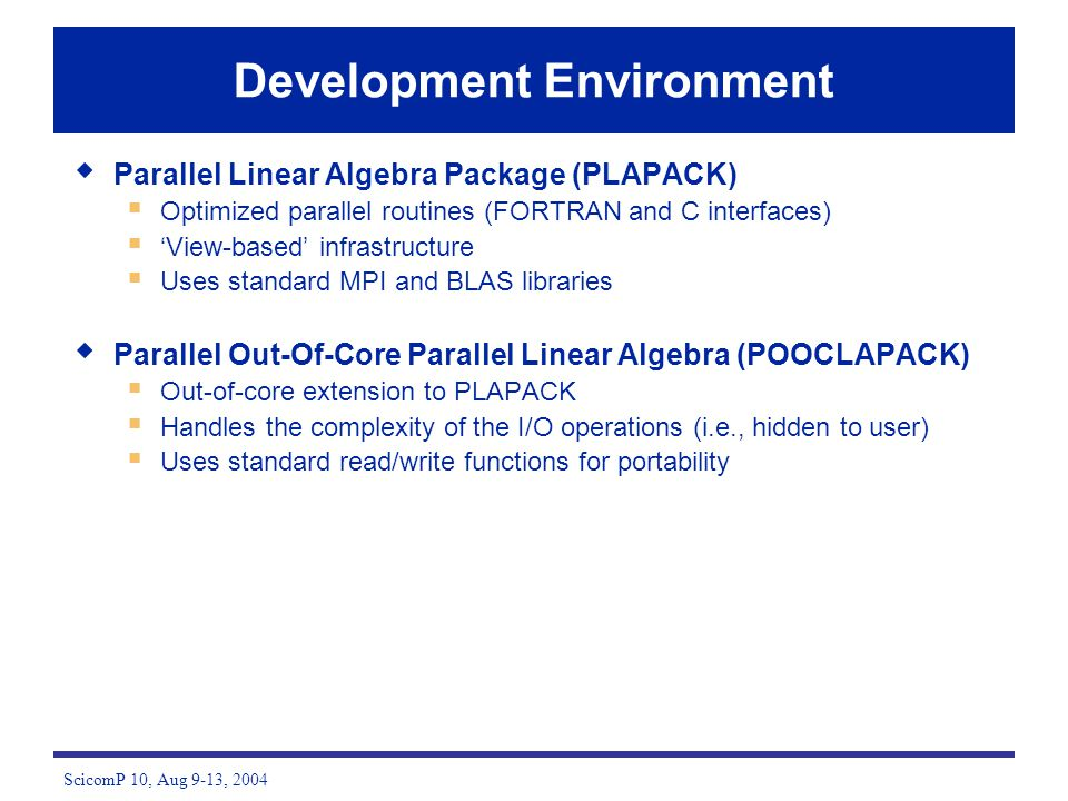 ScicomP 10, Aug 9-13, 2004 Development Environment Parallel Linear Algebra Package (PLAPACK) Optimized parallel routines (FORTRAN and C interfaces) Vi
