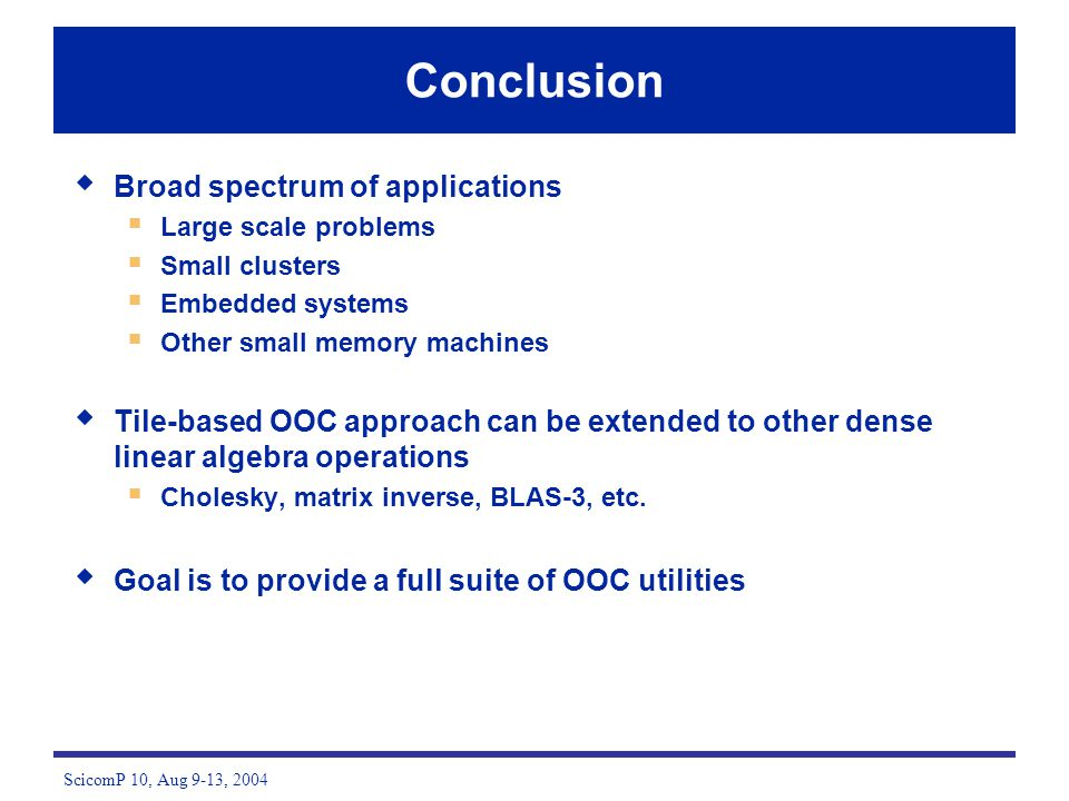 ScicomP 10, Aug 9-13, 2004 Conclusion Broad spectrum of applications Large scale problems Small clusters Embedded systems Other small memory machines Tile-based OOC approach can be extended to other dense linear algebra operations Cholesky, matrix inverse, BLAS-3, etc.
