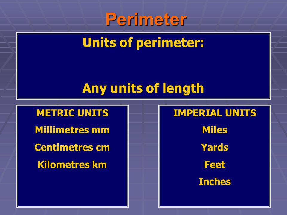 Perimeter Perimeter Units of perimeter: Any units of length METRIC UNITS Millimetres mm Centimetres cm Kilometres km IMPERIAL UNITS MilesYardsFeetInch