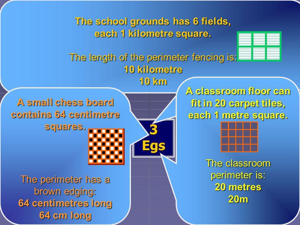 Perimeter Perimeter 3 Egs The school grounds has 6 fields, each 1 kilometre square. The length of the perimeter fencing is: 10 kilometre 10 km A small