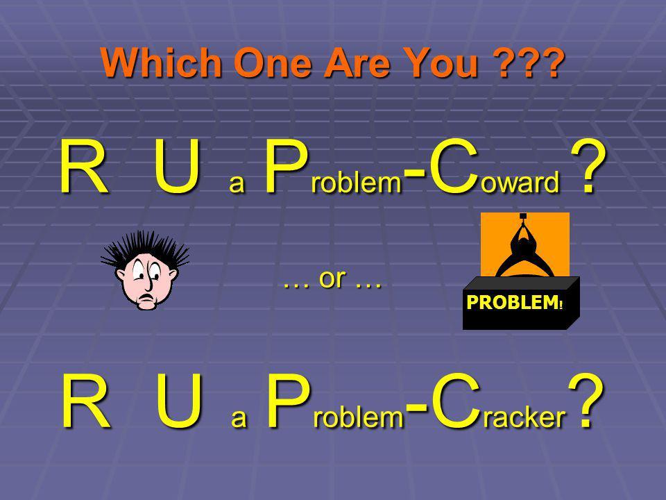 Which One Are You ??? R U a P roblem -C oward ? … or … R U a P roblem -C racker ? PROBLEM !