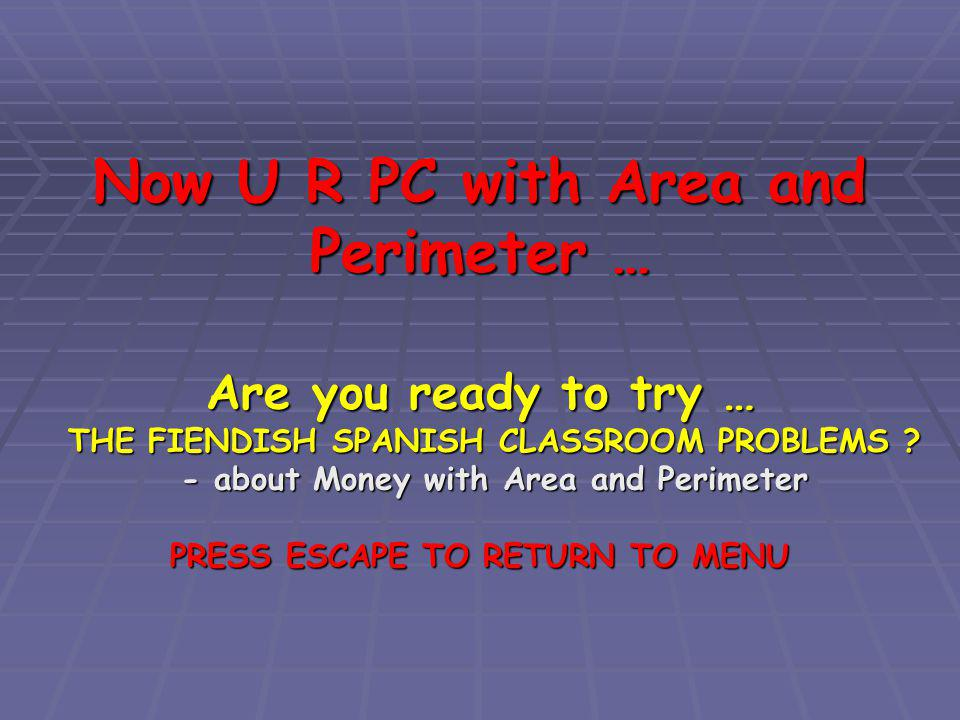 Now U R PC with Area and Perimeter … Are you ready to try … THE FIENDISH SPANISH CLASSROOM PROBLEMS .