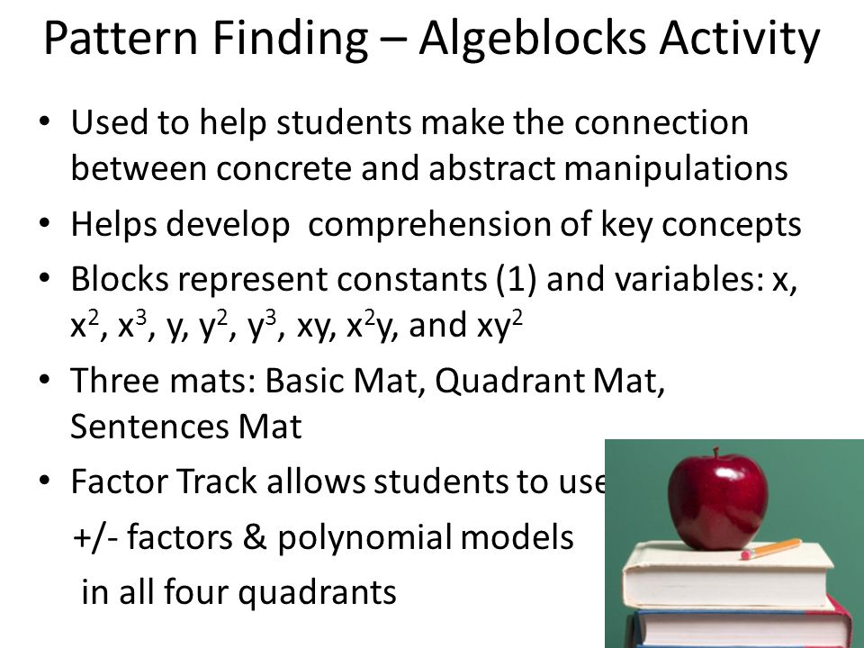 Used to help students make the connection between concrete and abstract manipulations Helps develop comprehension of key concepts Blocks represent constants (1) and variables: x, x 2, x 3, y, y 2, y 3, xy, x 2 y, and xy 2 Three mats: Basic Mat, Quadrant Mat, Sentences Mat Factor Track allows students to use +/- factors & polynomial models in all four quadrants Pattern Finding – Algeblocks Activity