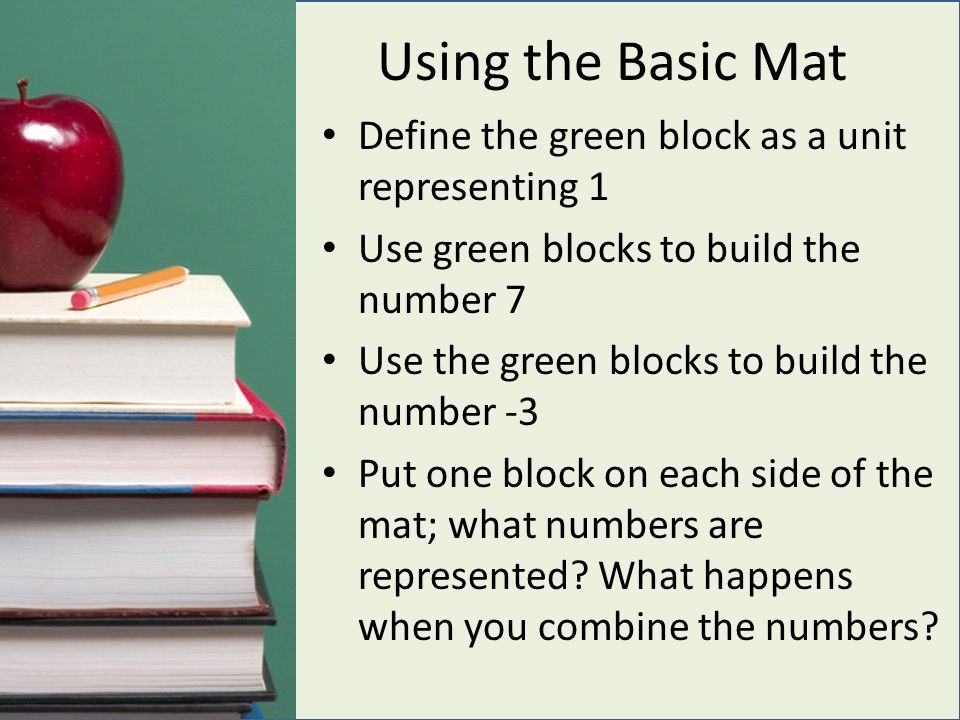 Using the Basic Mat Define the green block as a unit representing 1 Use green blocks to build the number 7 Use the green blocks to build the number -3 Put one block on each side of the mat; what numbers are represented.