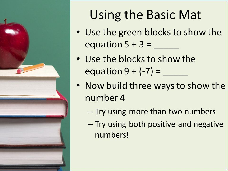 Using the Basic Mat Use the green blocks to show the equation 5 + 3 = _____ Use the blocks to show the equation 9 + (-7) = _____ Now build three ways to show the number 4 – Try using more than two numbers – Try using both positive and negative numbers!