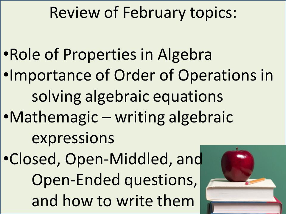 Review of February topics: Role of Properties in Algebra Importance of Order of Operations in solving algebraic equations Mathemagic – writing algebraic expressions Closed, Open-Middled, and Open-Ended questions, and how to write them