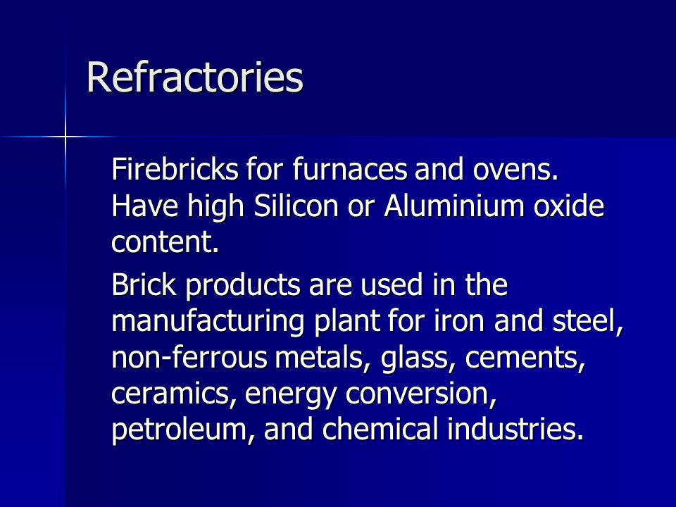 Refractories Firebricks for furnaces and ovens. Have high Silicon or Aluminium oxide content. Brick products are used in the manufacturing plant for i