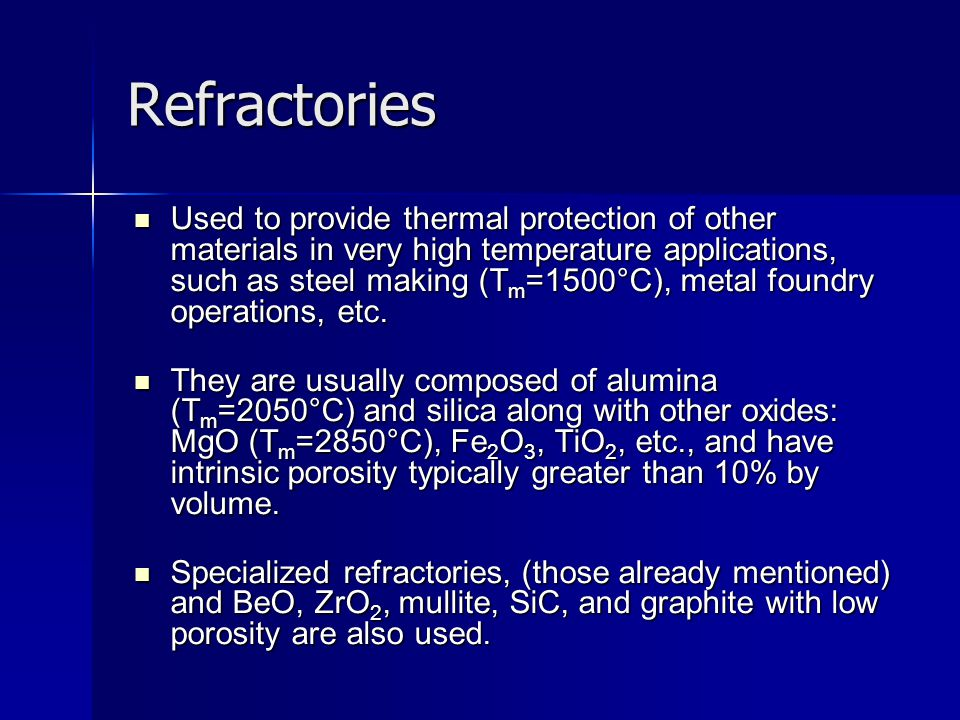 Refractories Used to provide thermal protection of other materials in very high temperature applications, such as steel making (T m =1500°C), metal fo