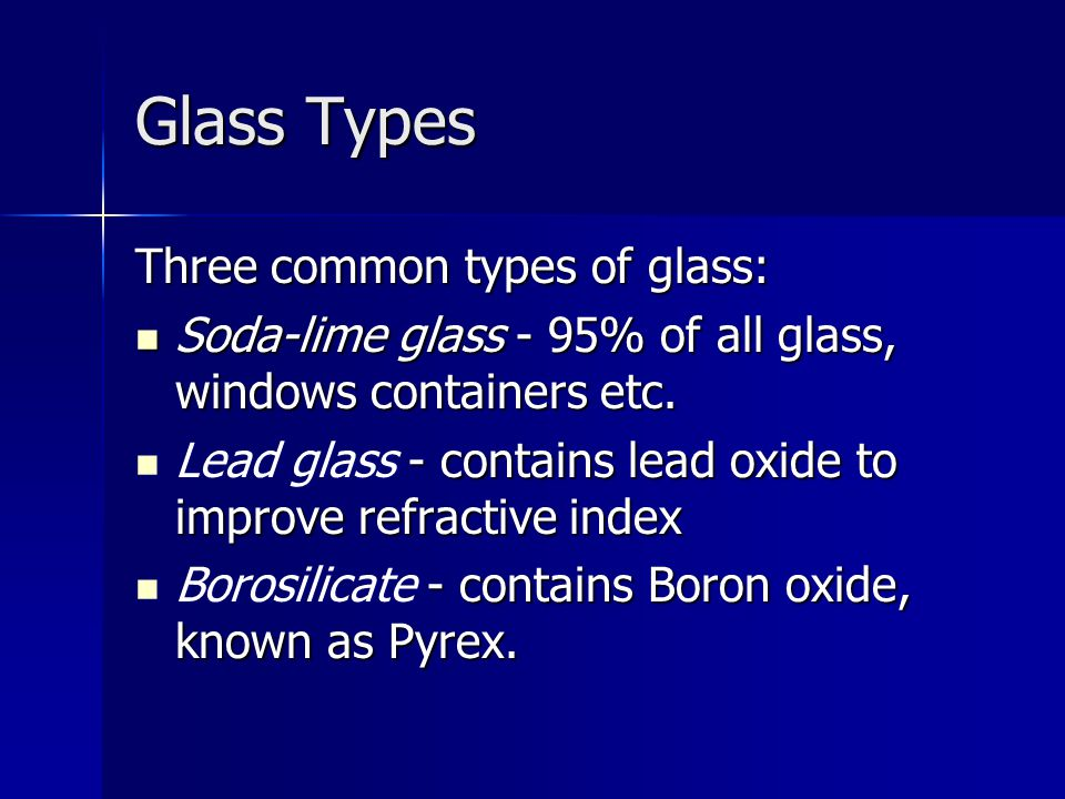 Glass Types Three common types of glass: Soda-lime glass - 95% of all glass, windows containers etc. Soda-lime glass - 95% of all glass, windows conta