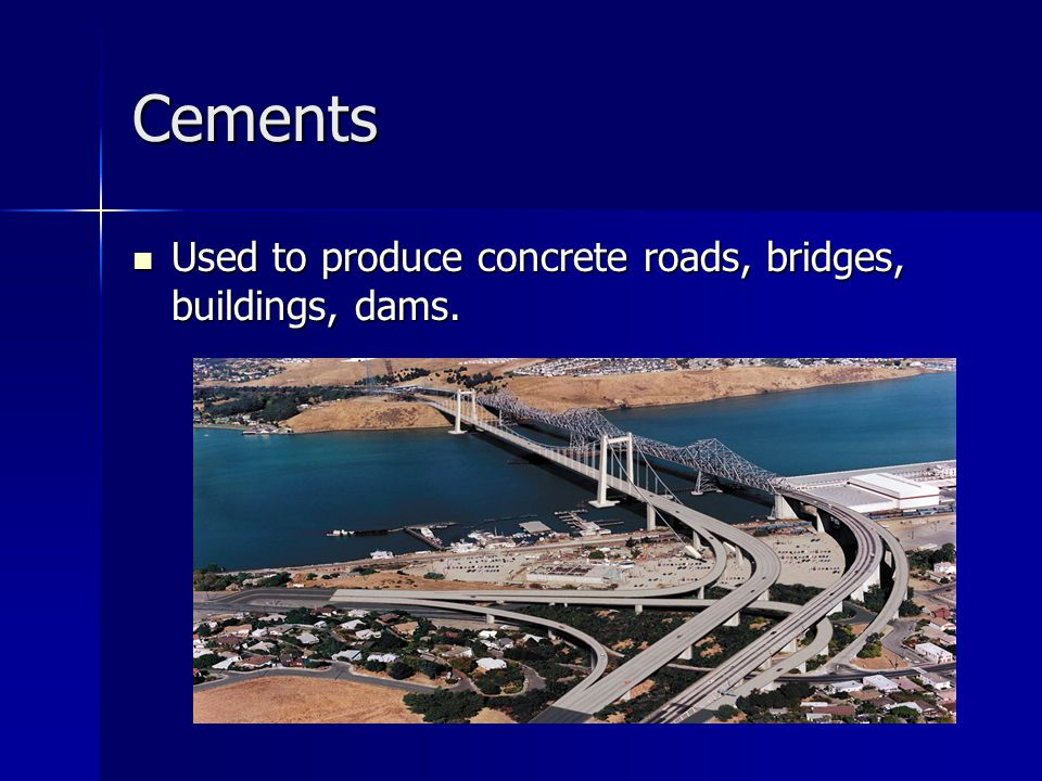 Cements Used to produce concrete roads, bridges, buildings, dams. Used to produce concrete roads, bridges, buildings, dams.