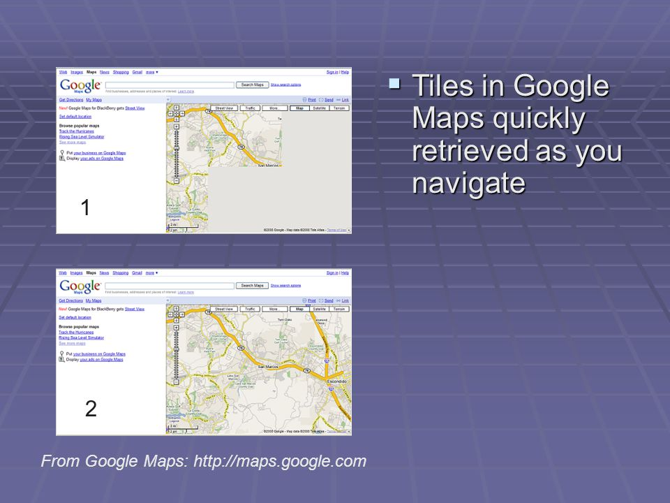 Tiles in Google Maps quickly retrieved as you navigate Tiles in Google Maps quickly retrieved as you navigate From Google Maps: http://maps.google.com 1 2