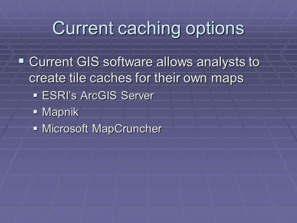 Current caching options Current GIS software allows analysts to create tile caches for their own maps Current GIS software allows analysts to create tile caches for their own maps ESRIs ArcGIS Server ESRIs ArcGIS Server Mapnik Mapnik Microsoft MapCruncher Microsoft MapCruncher