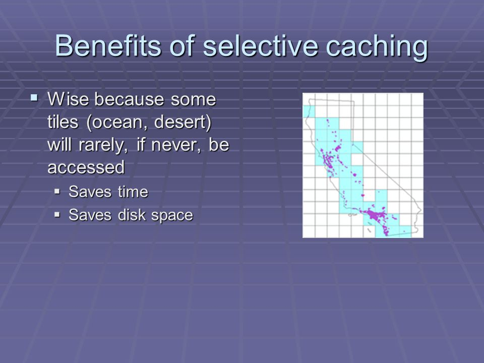 Benefits of selective caching Wise because some tiles (ocean, desert) will rarely, if never, be accessed Wise because some tiles (ocean, desert) will rarely, if never, be accessed Saves time Saves time Saves disk space Saves disk space