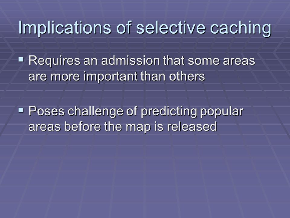 Implications of selective caching Requires an admission that some areas are more important than others Requires an admission that some areas are more important than others Poses challenge of predicting popular areas before the map is released Poses challenge of predicting popular areas before the map is released