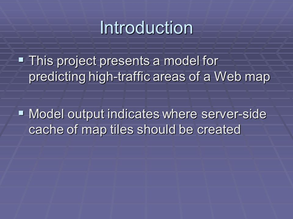Introduction This project presents a model for predicting high-traffic areas of a Web map This project presents a model for predicting high-traffic areas of a Web map Model output indicates where server-side cache of map tiles should be created Model output indicates where server-side cache of map tiles should be created
