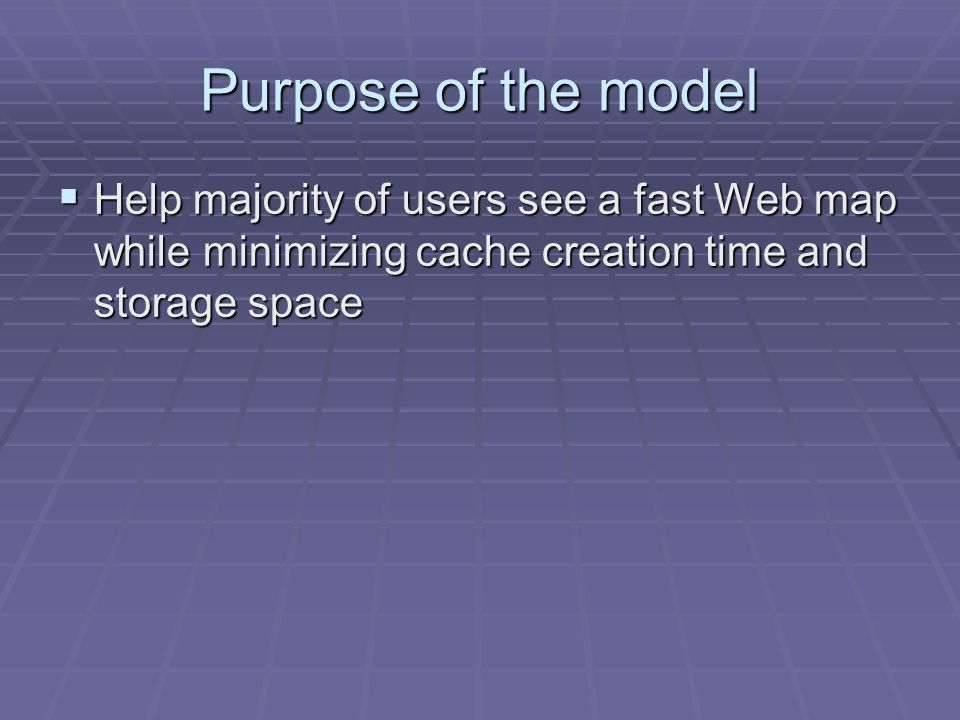 Purpose of the model Help majority of users see a fast Web map while minimizing cache creation time and storage space Help majority of users see a fast Web map while minimizing cache creation time and storage space