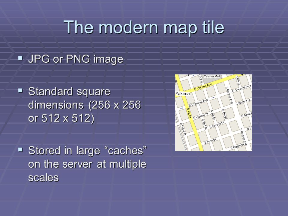 The modern map tile JPG or PNG image JPG or PNG image Standard square dimensions (256 x 256 or 512 x 512) Standard square dimensions (256 x 256 or 512 x 512) Stored in large caches on the server at multiple scales Stored in large caches on the server at multiple scales