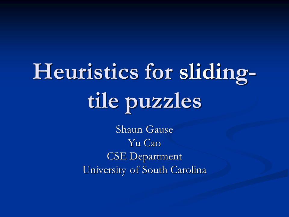 Heuristics for sliding- tile puzzles Shaun Gause Yu Cao CSE Department University of South Carolina