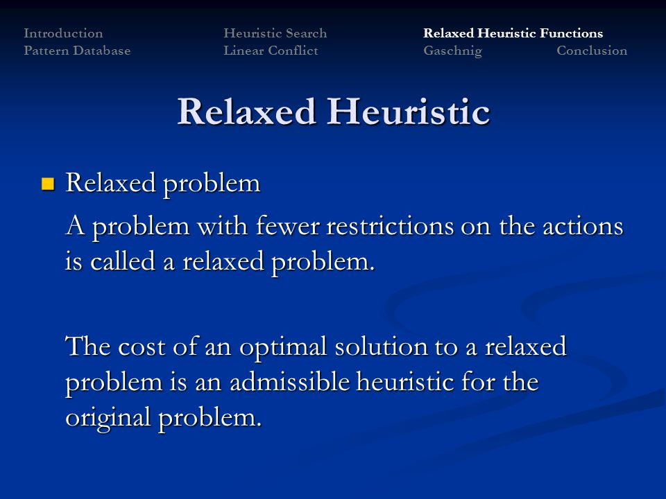Relaxed Heuristic Relaxed problem Relaxed problem A problem with fewer restrictions on the actions is called a relaxed problem. The cost of an optimal