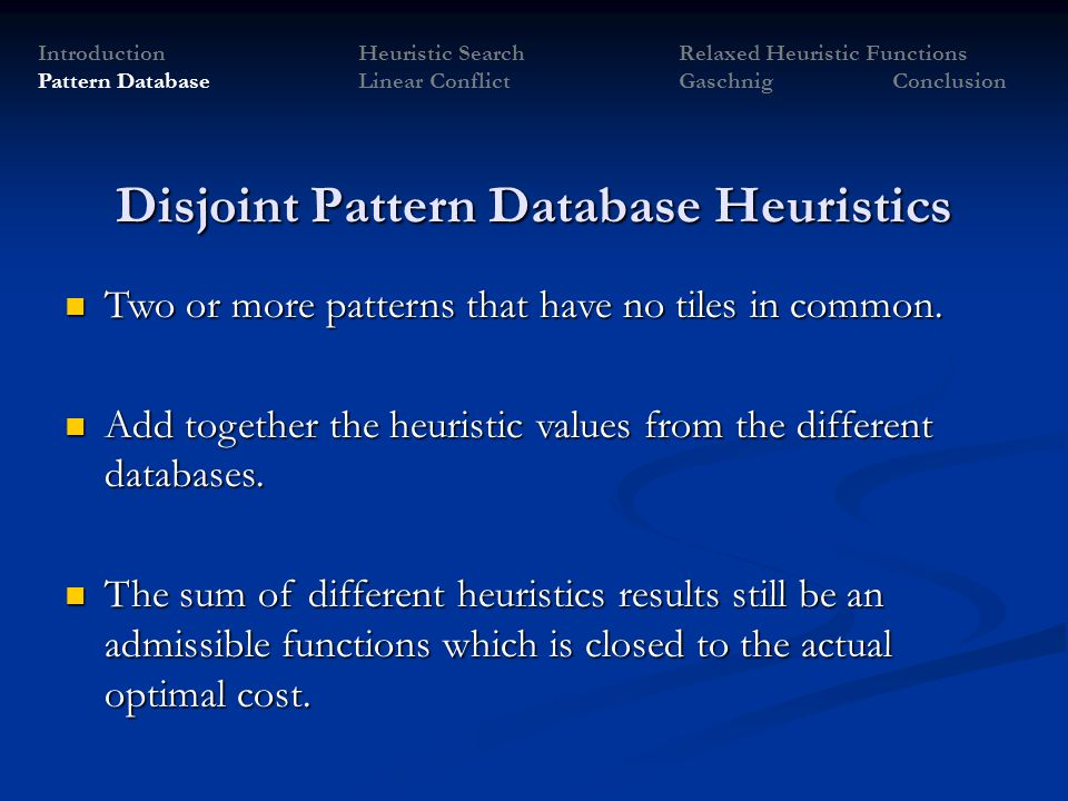 Disjoint Pattern Database Heuristics Two or more patterns that have no tiles in common. Two or more patterns that have no tiles in common. Add togethe