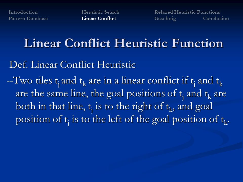Def. Linear Conflict Heuristic Def. Linear Conflict Heuristic --Two tiles t j and t k are in a linear conflict if t j and t k are the same line, the g