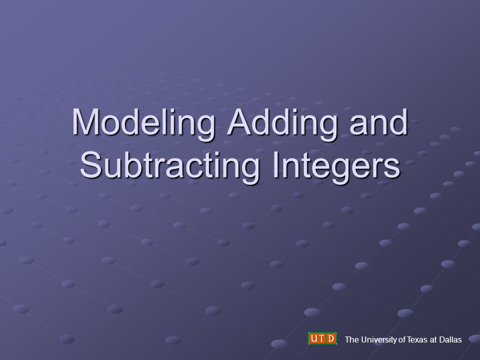 Modeling Adding and Subtracting Integers The University of Texas at Dallas