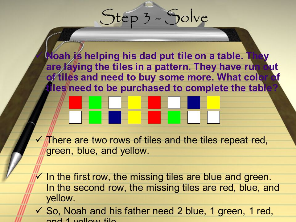 Step 2 - Plan Look for a pattern. Then continue your pattern to find the missing tiles.