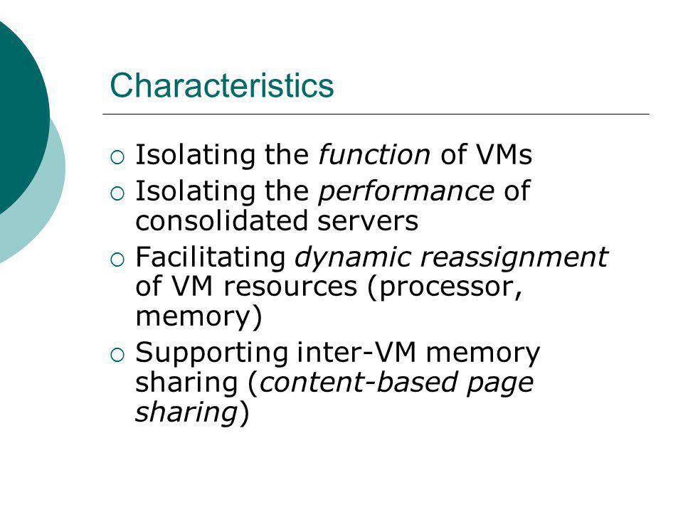 Characteristics Isolating the function of VMs Isolating the performance of consolidated servers Facilitating dynamic reassignment of VM resources (processor, memory) Supporting inter-VM memory sharing (content-based page sharing)