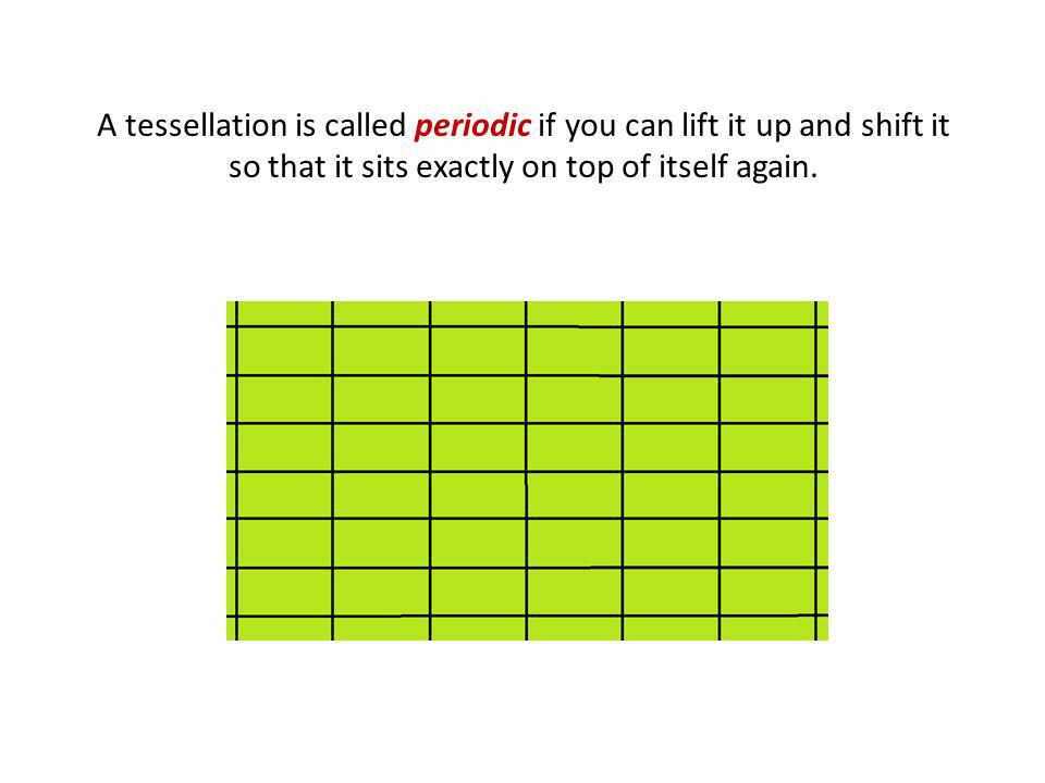 A tessellation is called periodic if you can lift it up and shift it so that it sits exactly on top of itself again.