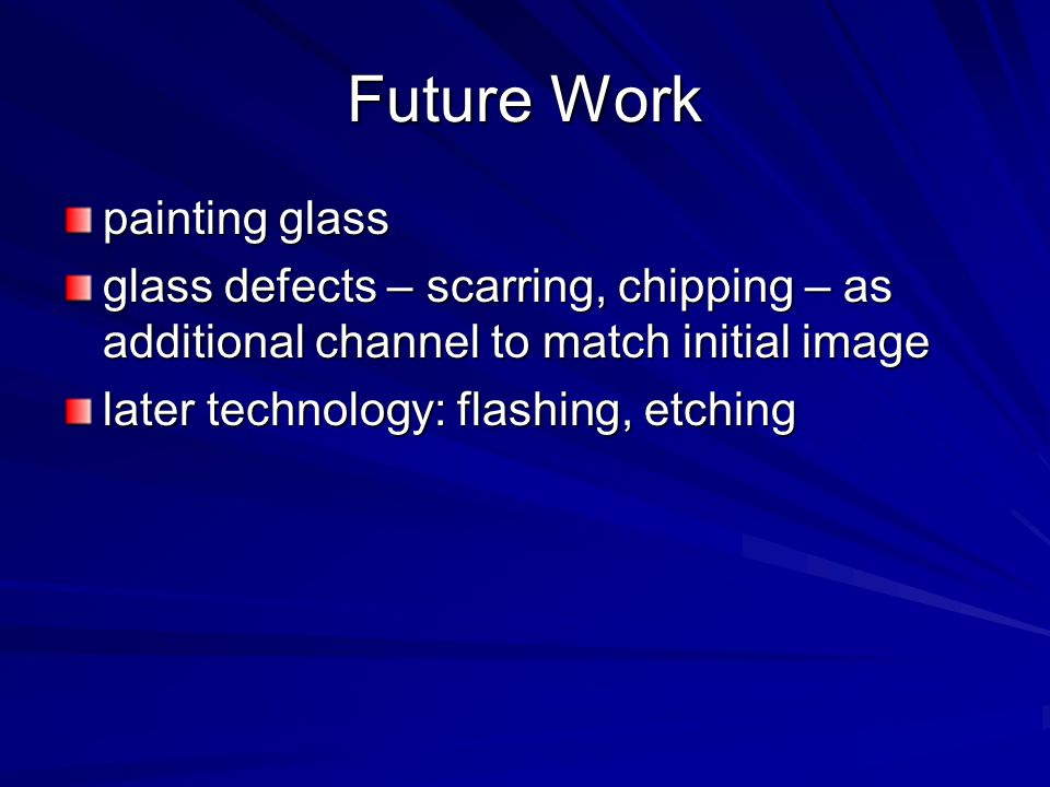 Future Work painting glass glass defects – scarring, chipping – as additional channel to match initial image later technology: flashing, etching