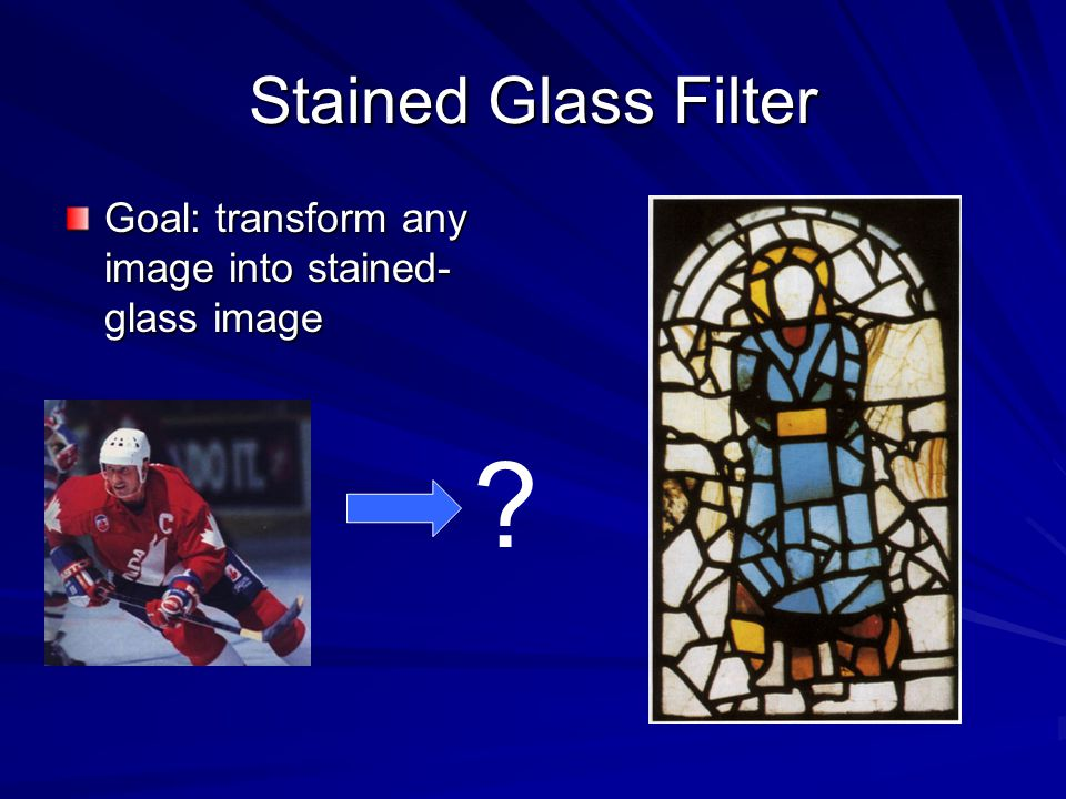 Stained Glass Filter Goal: transform any image into stained- glass image
