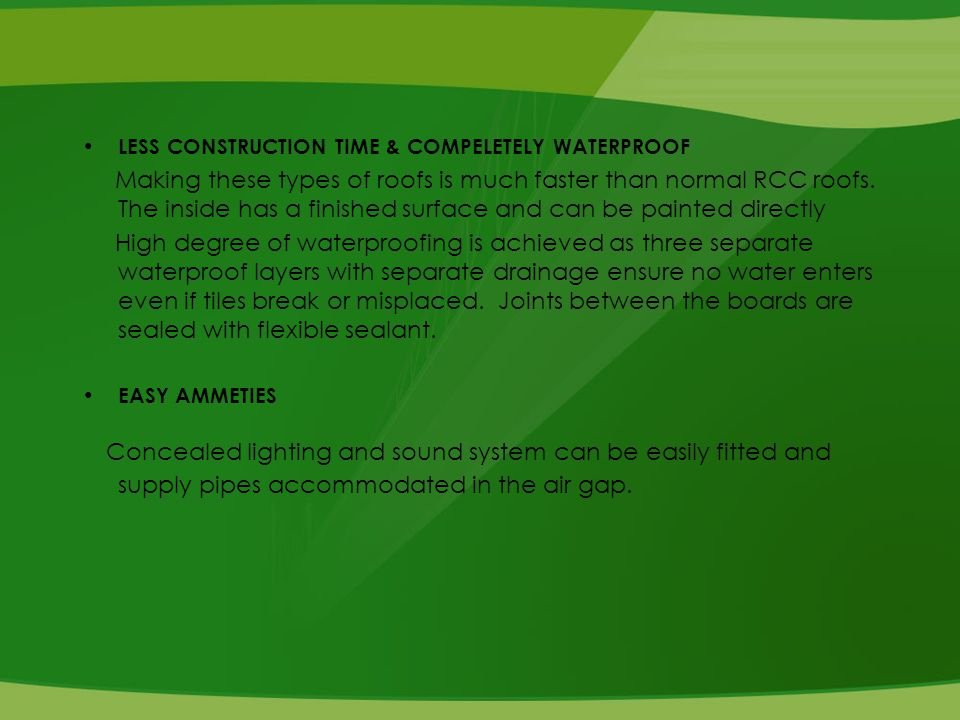 LESS CONSTRUCTION TIME & COMPELETELY WATERPROOF Making these types of roofs is much faster than normal RCC roofs.