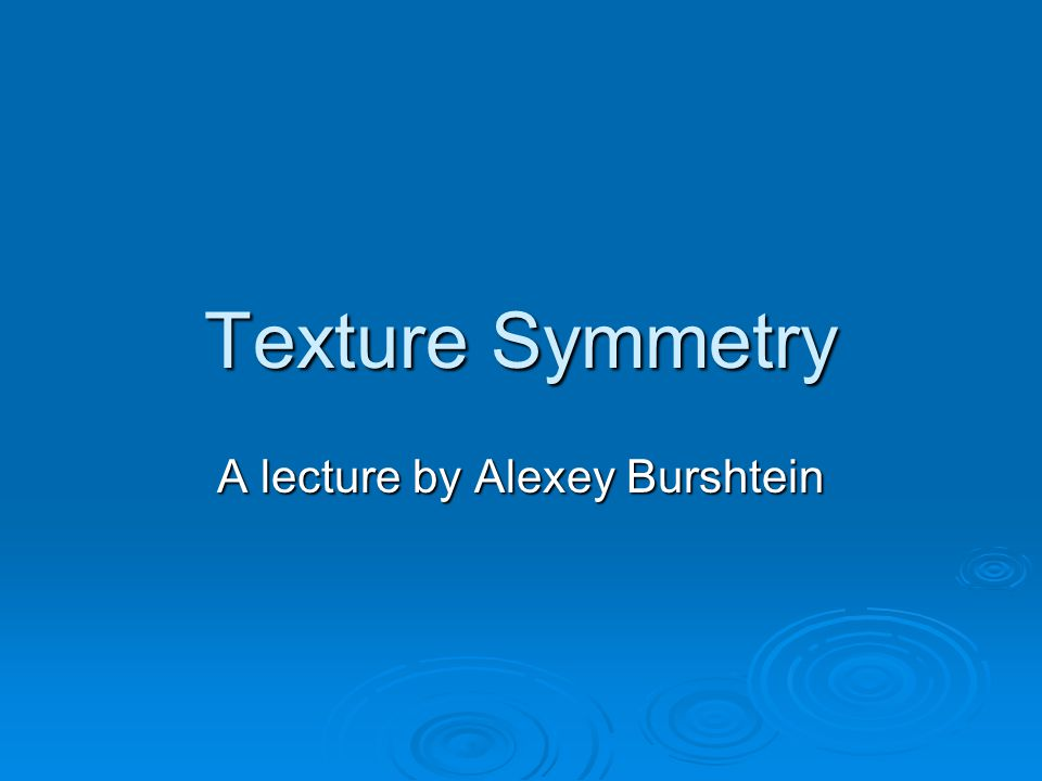 Texture Symmetry A lecture by Alexey Burshtein