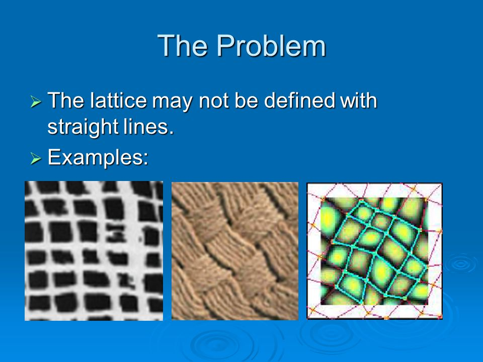 The Problem The lattice may not be defined with straight lines.